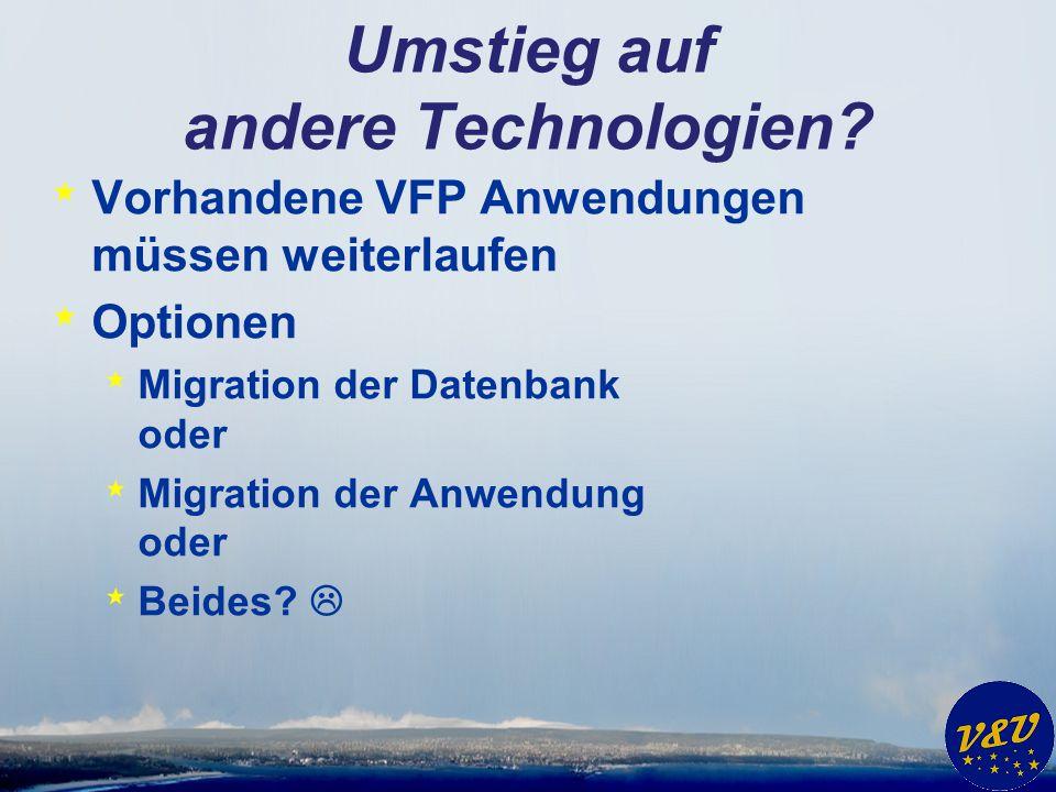 Umstieg auf andere Technologien? * Vorhandene VFP Anwendungen müssen weiterlaufen * Optionen * Migration der Datenbank oder * Migration der Anwendung