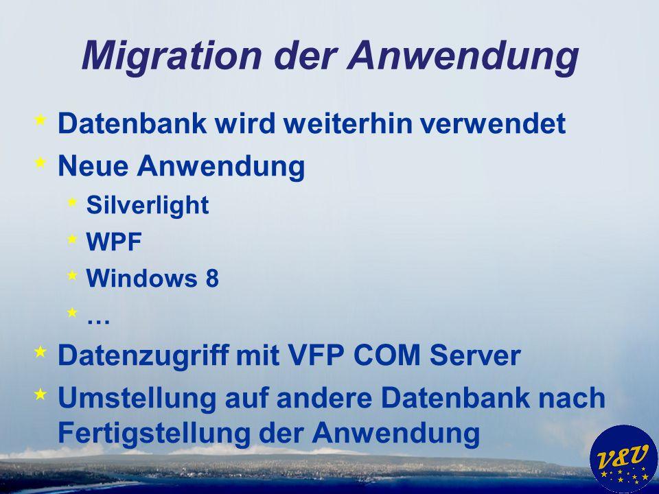 Migration der Anwendung * Datenbank wird weiterhin verwendet * Neue Anwendung * Silverlight * WPF * Windows 8 * … * Datenzugriff mit VFP COM Server *