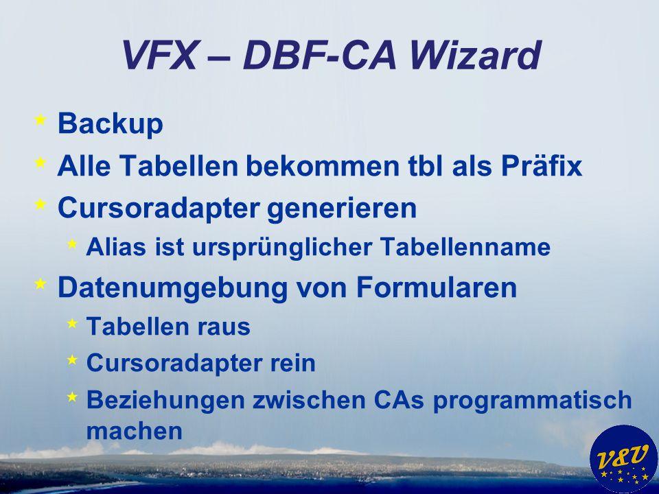 VFX – DBF-CA Wizard * Backup * Alle Tabellen bekommen tbl als Präfix * Cursoradapter generieren * Alias ist ursprünglicher Tabellenname * Datenumgebun