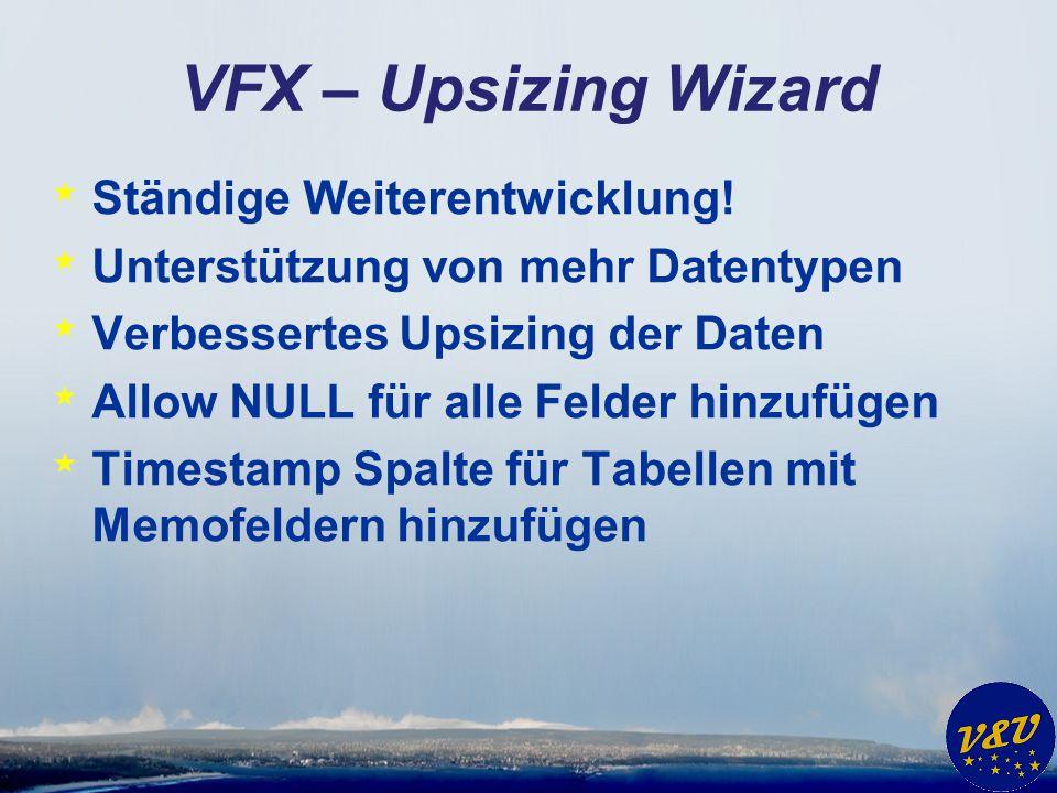 VFX – Upsizing Wizard * Ständige Weiterentwicklung! * Unterstützung von mehr Datentypen * Verbessertes Upsizing der Daten * Allow NULL für alle Felder