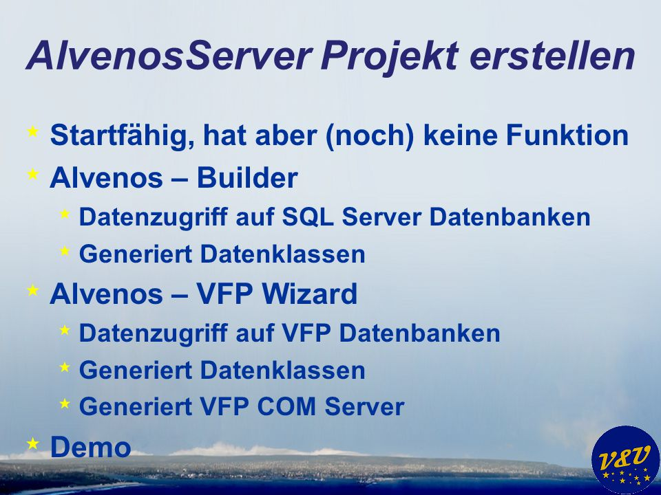 AlvenosServer Projekt erstellen * Startfähig, hat aber (noch) keine Funktion * Alvenos – Builder * Datenzugriff auf SQL Server Datenbanken * Generiert Datenklassen * Alvenos – VFP Wizard * Datenzugriff auf VFP Datenbanken * Generiert Datenklassen * Generiert VFP COM Server * Demo