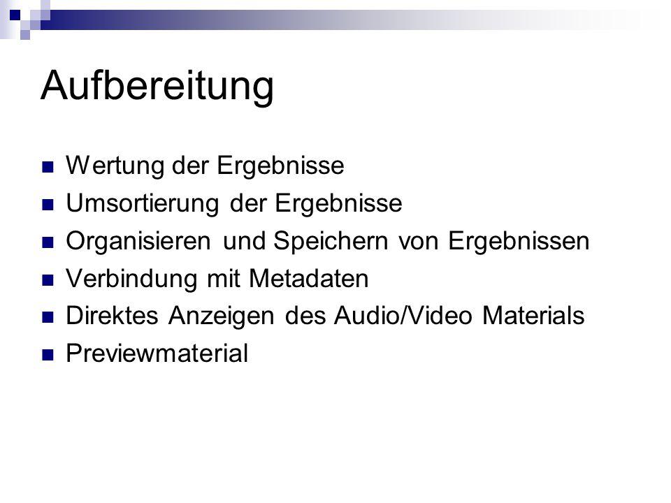 Aufbereitung Wertung der Ergebnisse Umsortierung der Ergebnisse Organisieren und Speichern von Ergebnissen Verbindung mit Metadaten Direktes Anzeigen des Audio/Video Materials Previewmaterial