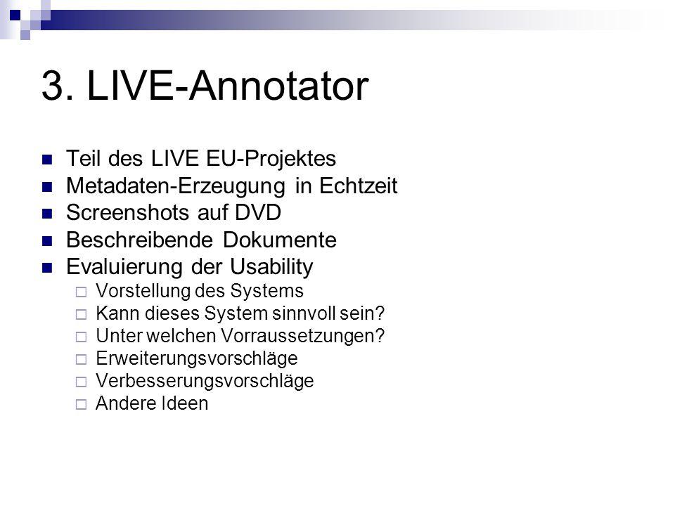 3. LIVE-Annotator Teil des LIVE EU-Projektes Metadaten-Erzeugung in Echtzeit Screenshots auf DVD Beschreibende Dokumente Evaluierung der Usability  V