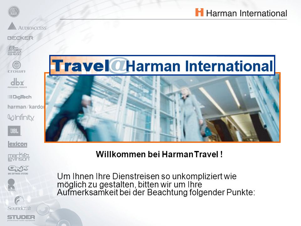 Willkommen bei HarmanTravel ! Um Ihnen Ihre Dienstreisen so unkompliziert wie möglich zu gestalten, bitten wir um Ihre Aufmerksamkeit bei der Beachtun