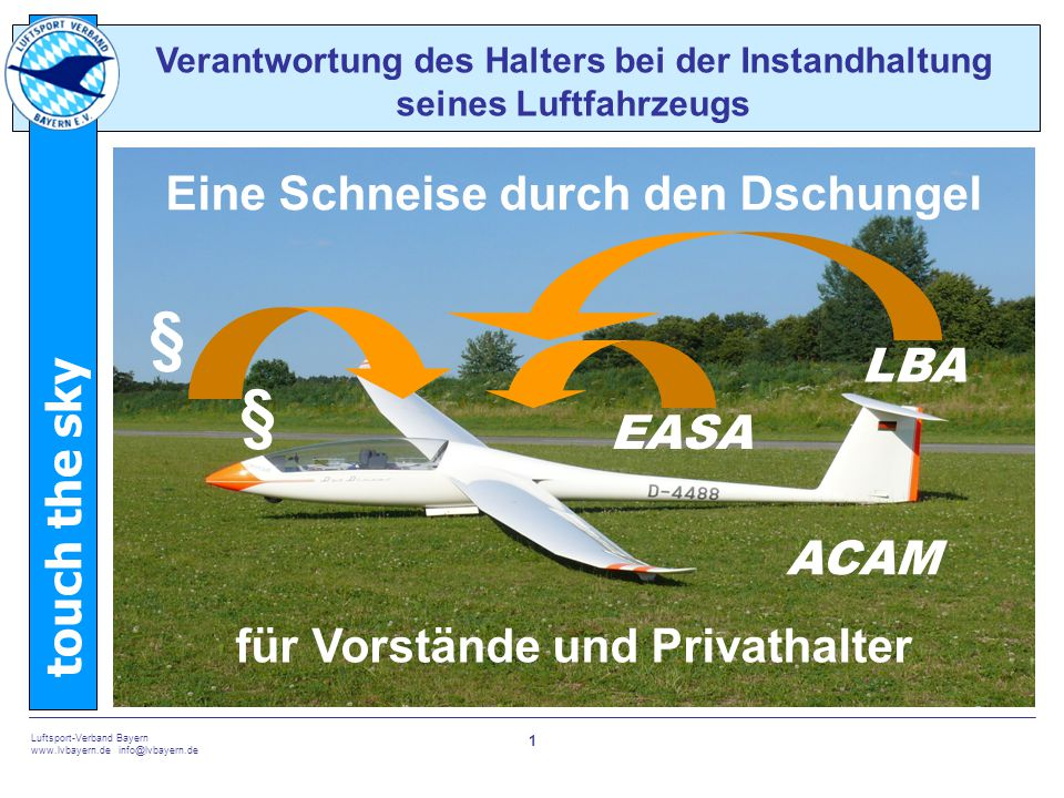 touch the sky Luftsport-Verband Bayern www.lvbayern.de info@lvbayern.de 1 Verantwortung des Halters bei der Instandhaltung seines Luftfahrzeugs § LBA EASA Eine Schneise durch den Dschungel für Vorstände und Privathalter ACAM