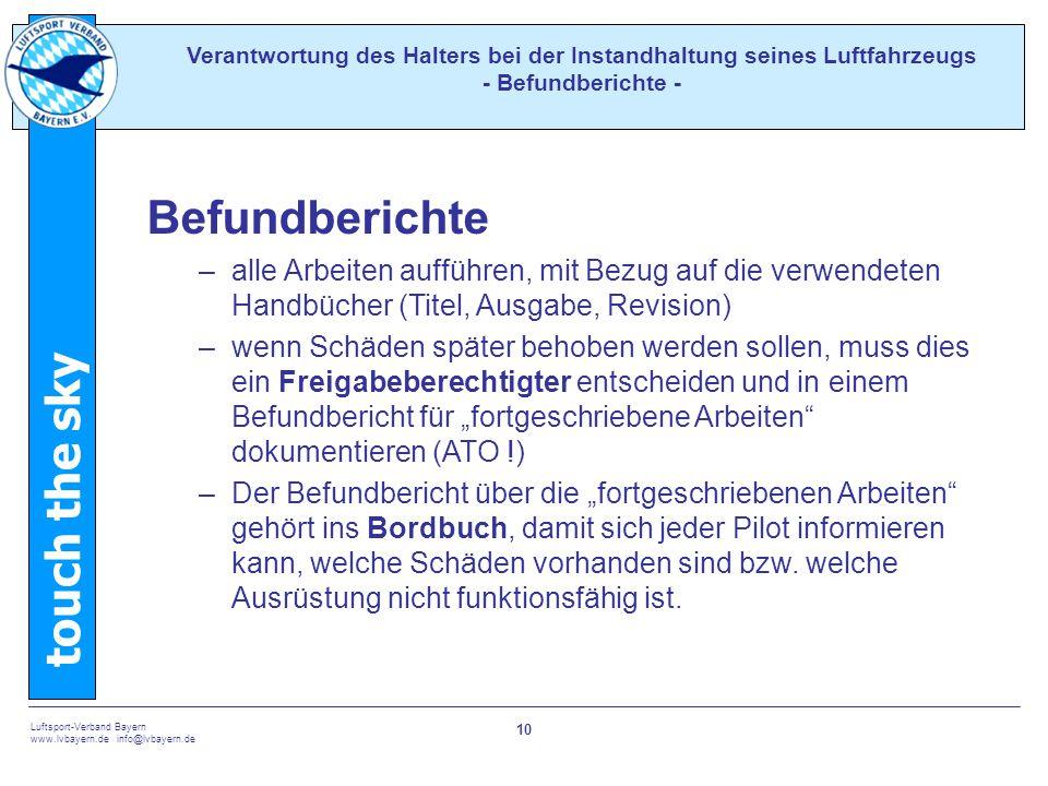 """touch the sky Luftsport-Verband Bayern www.lvbayern.de info@lvbayern.de 10 Befundberichte –alle Arbeiten aufführen, mit Bezug auf die verwendeten Handbücher (Titel, Ausgabe, Revision) –wenn Schäden später behoben werden sollen, muss dies ein Freigabeberechtigter entscheiden und in einem Befundbericht für """"fortgeschriebene Arbeiten dokumentieren (ATO !) –Der Befundbericht über die """"fortgeschriebenen Arbeiten gehört ins Bordbuch, damit sich jeder Pilot informieren kann, welche Schäden vorhanden sind bzw."""