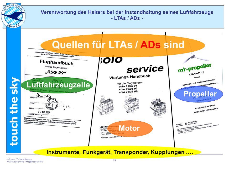 touch the sky Luftsport-Verband Bayern www.lvbayern.de info@lvbayern.de 15 Verantwortung des Halters bei der Instandhaltung seines Luftfahrzeugs - LTAs / ADs - Quellen für LTAs / ADs sind Luftfahrzeugzelle Motor Propeller Instrumente, Funkgerät, Transponder, Kupplungen ….