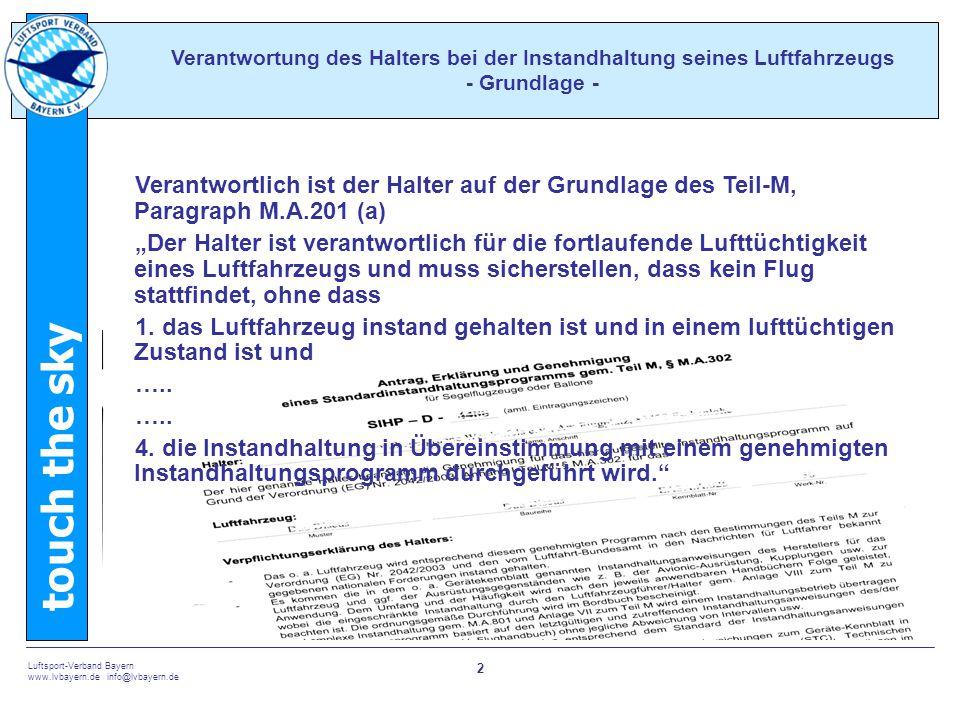touch the sky Luftsport-Verband Bayern www.lvbayern.de info@lvbayern.de 23 Betriebszeitenübersicht Sie listet auf Laufzeiten von Komponenten in 1.Jahren 2.Starts 3.Betriebsstunden 4.Zyklen Verantwortung des Halters bei der Instandhaltung seines Luftfahrzeugs - Betriebszeitenübersicht - Gurte, Motor, Propeller Kupplungen Achtung: Schulung GfK-Zelle, Motor, Propeller Achtung: Turbo, Selbststarter Kupplungen Achtung: Schleppflugzeug