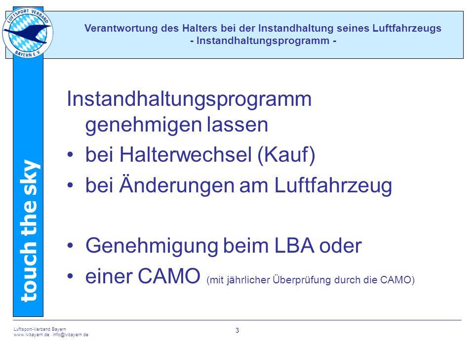 touch the sky Luftsport-Verband Bayern www.lvbayern.de info@lvbayern.de 3 Instandhaltungsprogramm genehmigen lassen bei Halterwechsel (Kauf) bei Änderungen am Luftfahrzeug Genehmigung beim LBA oder einer CAMO (mit jährlicher Überprüfung durch die CAMO) Verantwortung des Halters bei der Instandhaltung seines Luftfahrzeugs - Instandhaltungsprogramm -