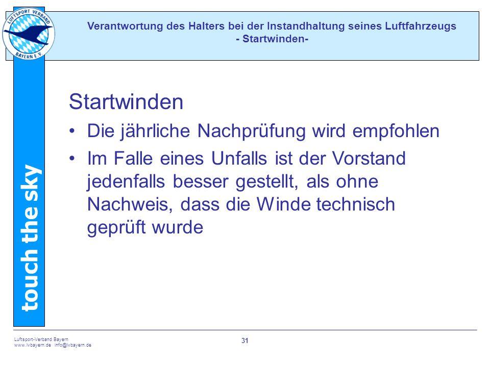 touch the sky Luftsport-Verband Bayern www.lvbayern.de info@lvbayern.de 31 Startwinden Die jährliche Nachprüfung wird empfohlen Im Falle eines Unfalls ist der Vorstand jedenfalls besser gestellt, als ohne Nachweis, dass die Winde technisch geprüft wurde Verantwortung des Halters bei der Instandhaltung seines Luftfahrzeugs - Startwinden-