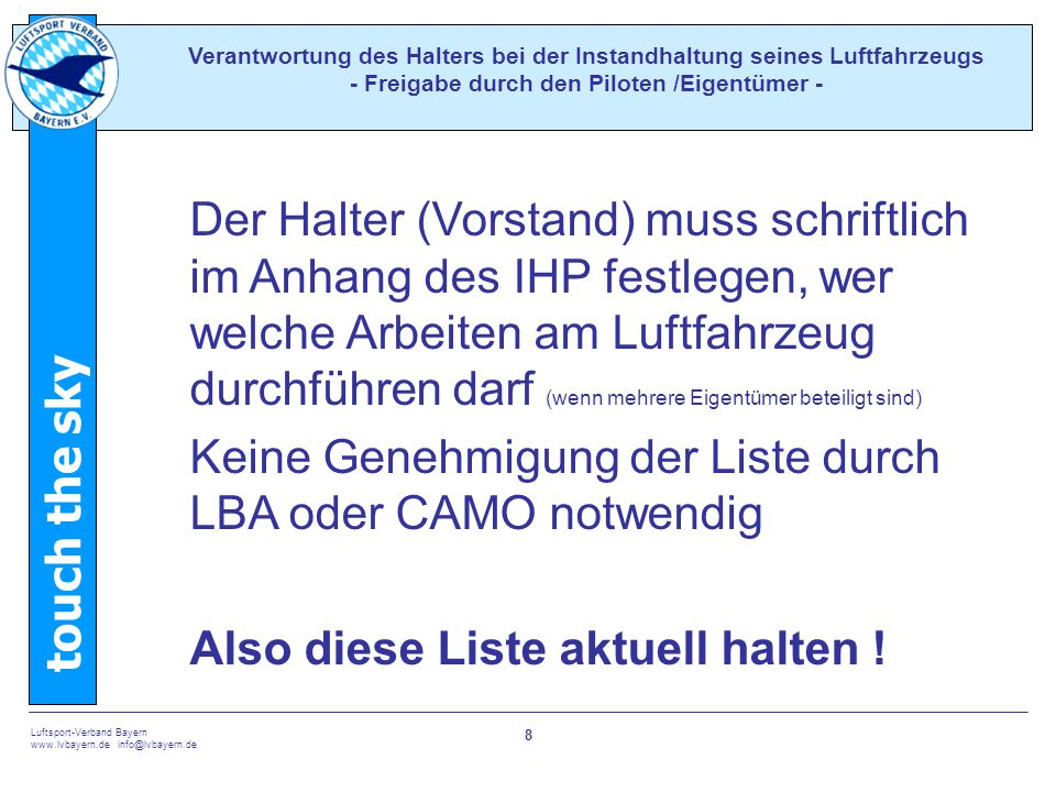 touch the sky Luftsport-Verband Bayern www.lvbayern.de info@lvbayern.de 8 Der Halter (Vorstand) muss schriftlich im Anhang des IHP festlegen, wer welche Arbeiten am Luftfahrzeug durchführen darf (wenn mehrere Eigentümer beteiligt sind) Keine Genehmigung der Liste durch LBA oder CAMO notwendig Also diese Liste aktuell halten .
