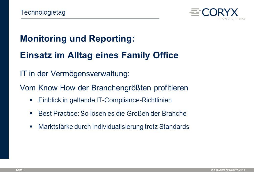© copyright by CORYX 2014 Seite 2 Technologietag Monitoring und Reporting: Einsatz im Alltag eines Family Office IT in der Vermögensverwaltung: Vom Kn