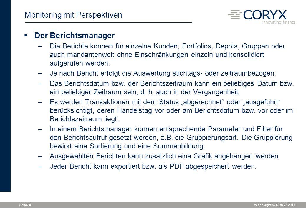 © copyright by CORYX 2014 Seite 20 Monitoring mit Perspektiven  Der Berichtsmanager –Die Berichte können für einzelne Kunden, Portfolios, Depots, Gru