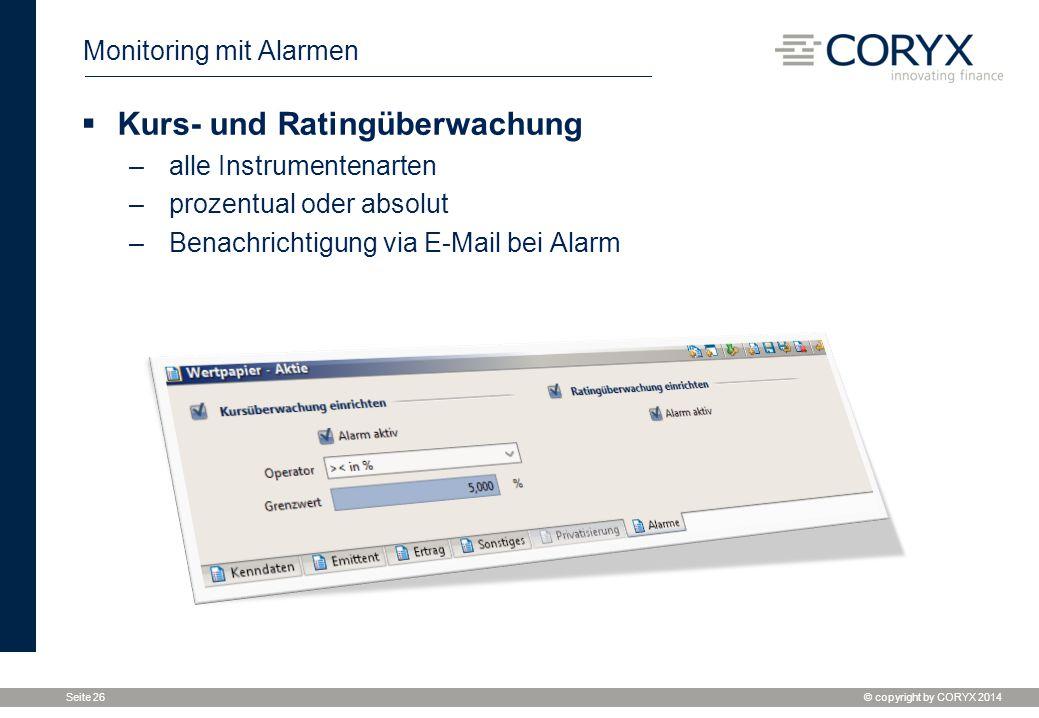 © copyright by CORYX 2014 Seite 26 Monitoring mit Alarmen  Kurs- und Ratingüberwachung –alle Instrumentenarten –prozentual oder absolut –Benachrichtigung via E-Mail bei Alarm