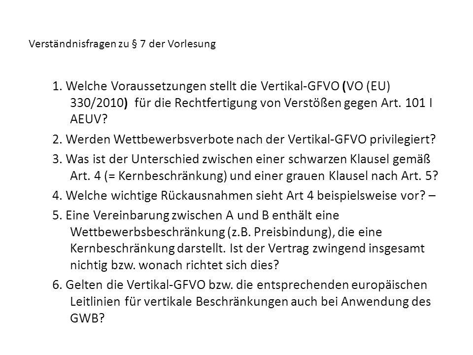 Verständnisfragen zu § 7 der Vorlesung 1. Welche Voraussetzungen stellt die Vertikal-GFVO (VO (EU) 330/2010) für die Rechtfertigung von Verstößen gege