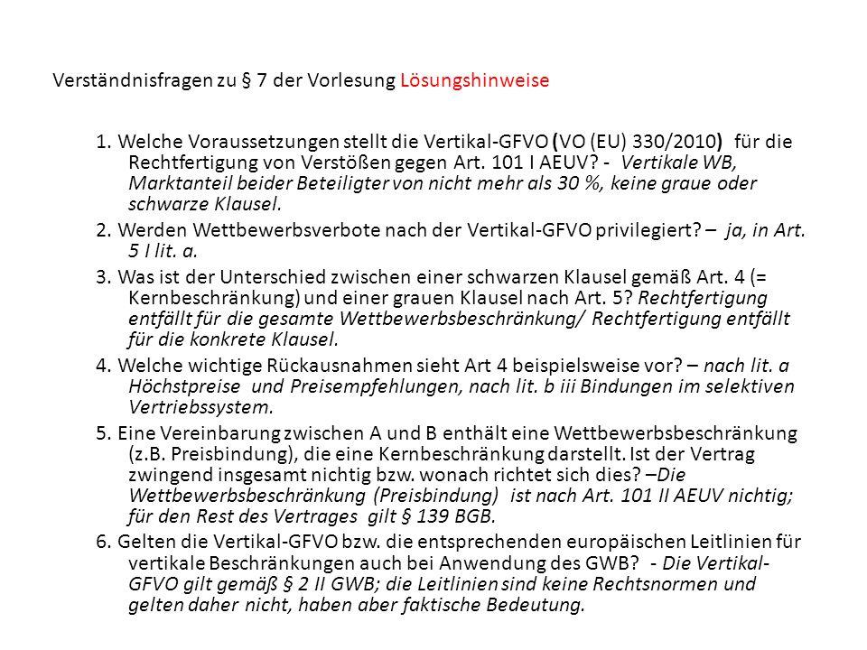 Verständnisfragen zu § 7 der Vorlesung Lösungshinweise 1. Welche Voraussetzungen stellt die Vertikal-GFVO (VO (EU) 330/2010) für die Rechtfertigung vo