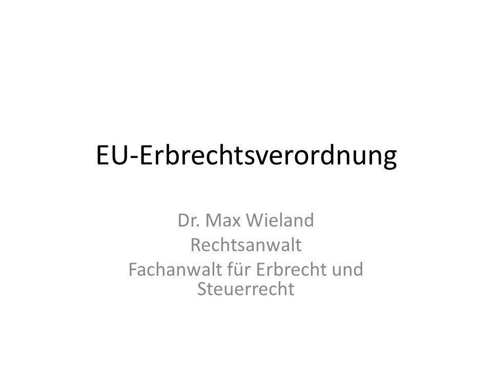 EU-Erbrechtsverordnung Dr. Max Wieland Rechtsanwalt Fachanwalt für Erbrecht und Steuerrecht