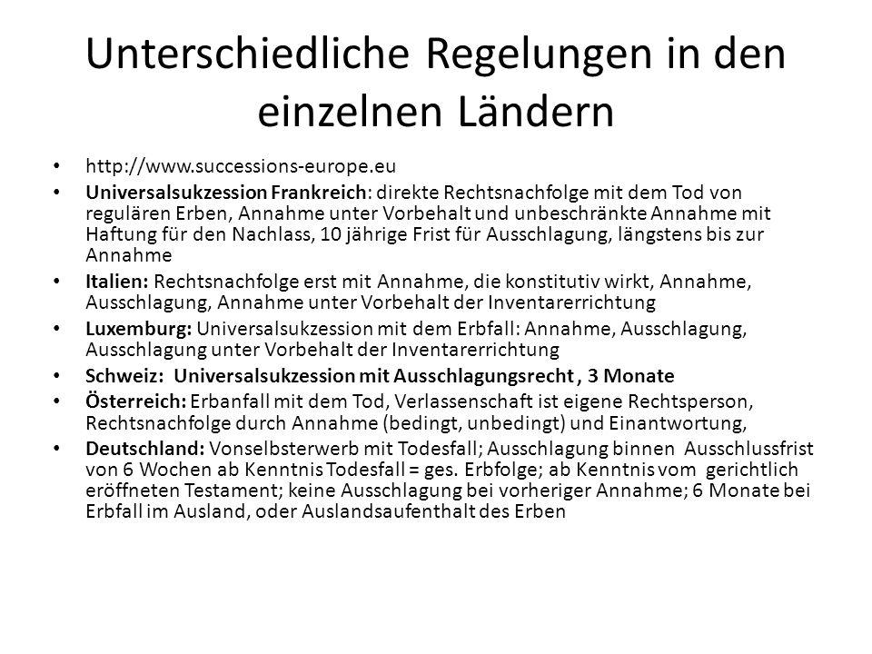 Unterschiedliche Regelungen in den einzelnen Ländern http://www.successions-europe.eu Universalsukzession Frankreich: direkte Rechtsnachfolge mit dem Tod von regulären Erben, Annahme unter Vorbehalt und unbeschränkte Annahme mit Haftung für den Nachlass, 10 jährige Frist für Ausschlagung, längstens bis zur Annahme Italien: Rechtsnachfolge erst mit Annahme, die konstitutiv wirkt, Annahme, Ausschlagung, Annahme unter Vorbehalt der Inventarerrichtung Luxemburg: Universalsukzession mit dem Erbfall: Annahme, Ausschlagung, Ausschlagung unter Vorbehalt der Inventarerrichtung Schweiz: Universalsukzession mit Ausschlagungsrecht, 3 Monate Österreich: Erbanfall mit dem Tod, Verlassenschaft ist eigene Rechtsperson, Rechtsnachfolge durch Annahme (bedingt, unbedingt) und Einantwortung, Deutschland: Vonselbsterwerb mit Todesfall; Ausschlagung binnen Ausschlussfrist von 6 Wochen ab Kenntnis Todesfall = ges.