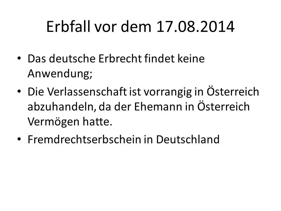 Erbfall vor dem 17.08.2014 Das deutsche Erbrecht findet keine Anwendung; Die Verlassenschaft ist vorrangig in Österreich abzuhandeln, da der Ehemann in Österreich Vermögen hatte.