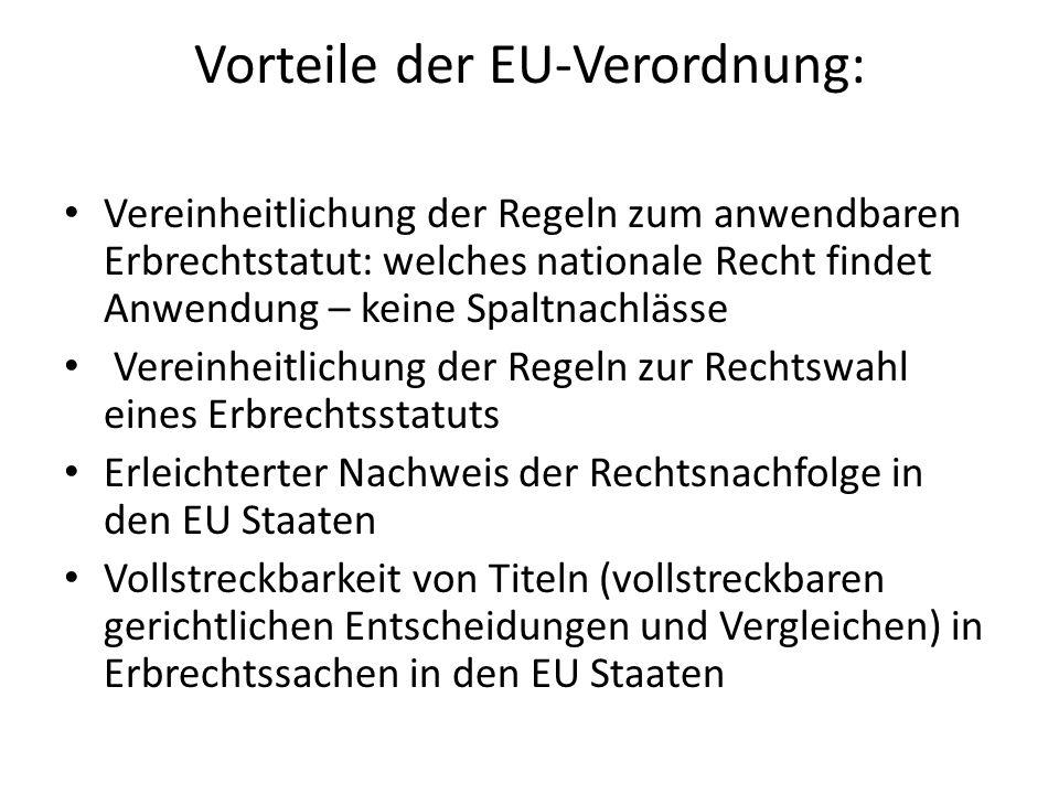 Vorteile der EU-Verordnung: Vereinheitlichung der Regeln zum anwendbaren Erbrechtstatut: welches nationale Recht findet Anwendung – keine Spaltnachlässe Vereinheitlichung der Regeln zur Rechtswahl eines Erbrechtsstatuts Erleichterter Nachweis der Rechtsnachfolge in den EU Staaten Vollstreckbarkeit von Titeln (vollstreckbaren gerichtlichen Entscheidungen und Vergleichen) in Erbrechtssachen in den EU Staaten