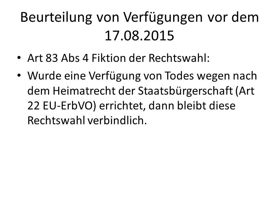 Beurteilung von Verfügungen vor dem 17.08.2015 Art 83 Abs 4 Fiktion der Rechtswahl: Wurde eine Verfügung von Todes wegen nach dem Heimatrecht der Staatsbürgerschaft (Art 22 EU-ErbVO) errichtet, dann bleibt diese Rechtswahl verbindlich.