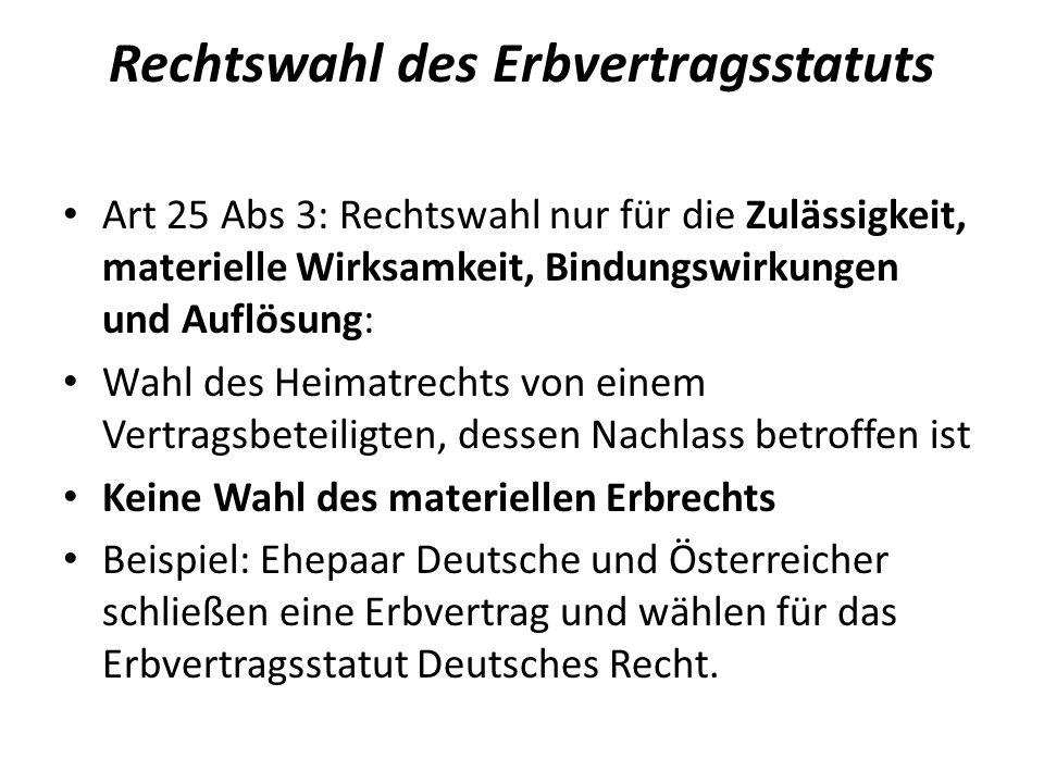 Rechtswahl des Erbvertragsstatuts Art 25 Abs 3: Rechtswahl nur für die Zulässigkeit, materielle Wirksamkeit, Bindungswirkungen und Auflösung: Wahl des Heimatrechts von einem Vertragsbeteiligten, dessen Nachlass betroffen ist Keine Wahl des materiellen Erbrechts Beispiel: Ehepaar Deutsche und Österreicher schließen eine Erbvertrag und wählen für das Erbvertragsstatut Deutsches Recht.