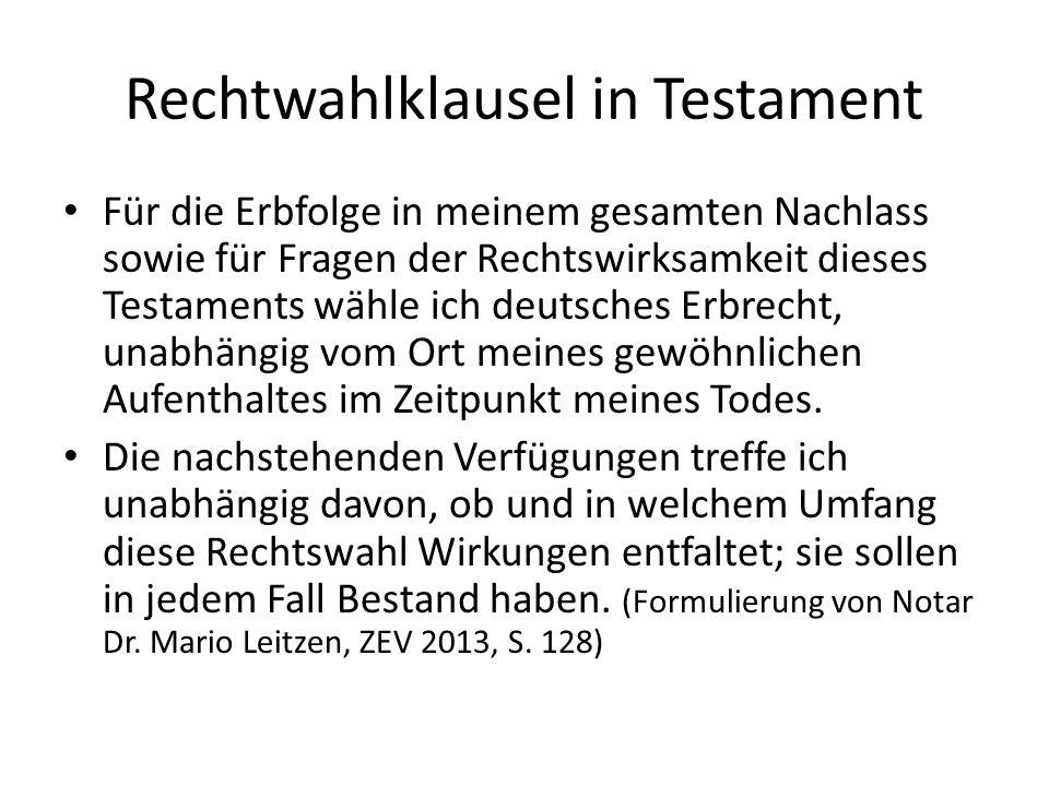 Rechtwahlklausel in Testament Für die Erbfolge in meinem gesamten Nachlass sowie für Fragen der Rechtswirksamkeit dieses Testaments wähle ich deutsches Erbrecht, unabhängig vom Ort meines gewöhnlichen Aufenthaltes im Zeitpunkt meines Todes.