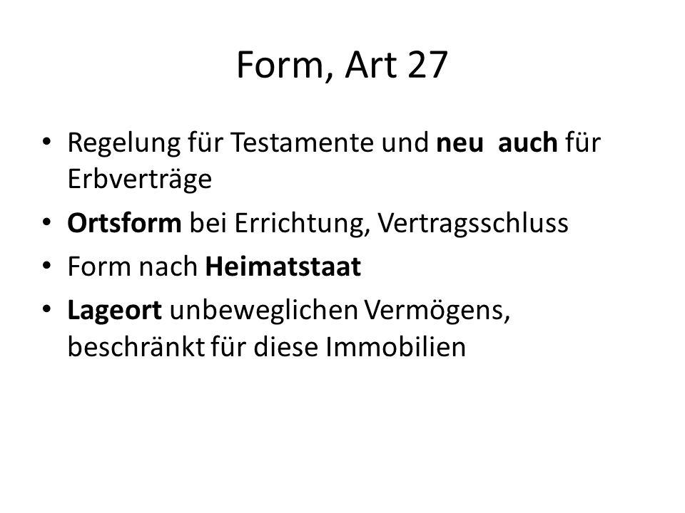 Form, Art 27 Regelung für Testamente und neu auch für Erbverträge Ortsform bei Errichtung, Vertragsschluss Form nach Heimatstaat Lageort unbeweglichen Vermögens, beschränkt für diese Immobilien