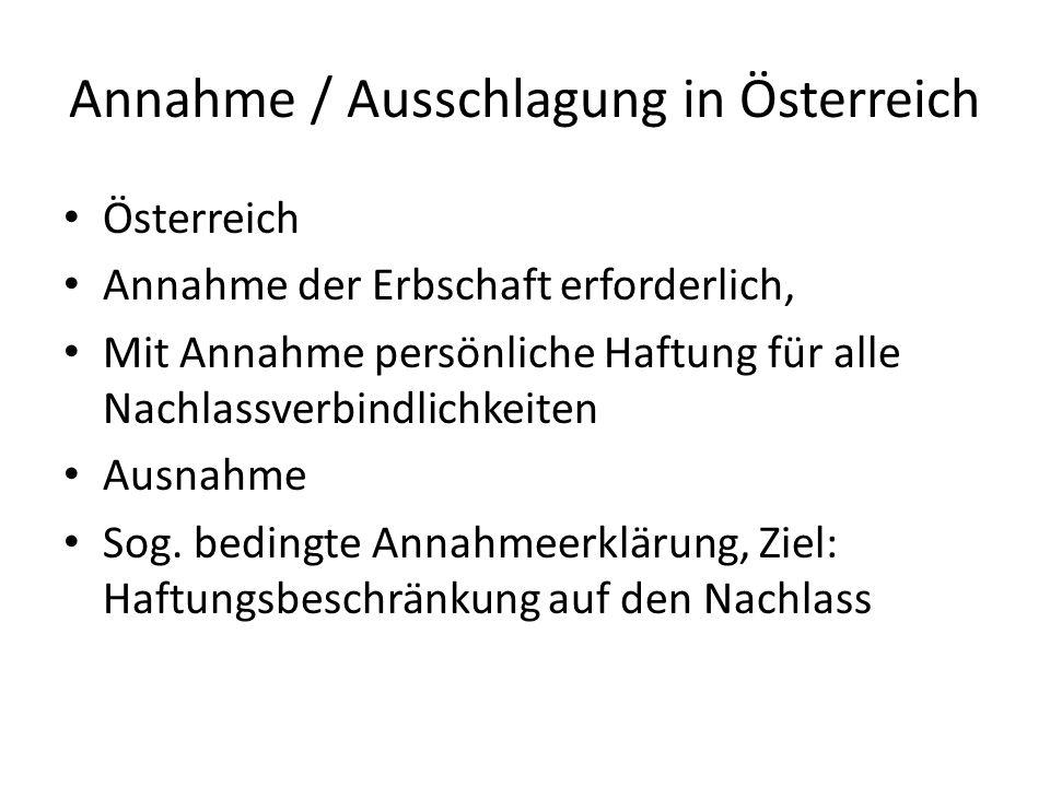 Annahme / Ausschlagung in Österreich Österreich Annahme der Erbschaft erforderlich, Mit Annahme persönliche Haftung für alle Nachlassverbindlichkeiten Ausnahme Sog.