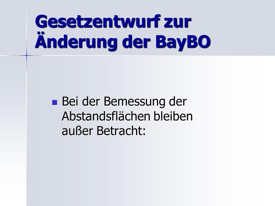 Gesetzentwurf zur Änderung der BayBO Bei der Bemessung der Abstandsflächen bleiben außer Betracht: Bei der Bemessung der Abstandsflächen bleiben außer Betracht:
