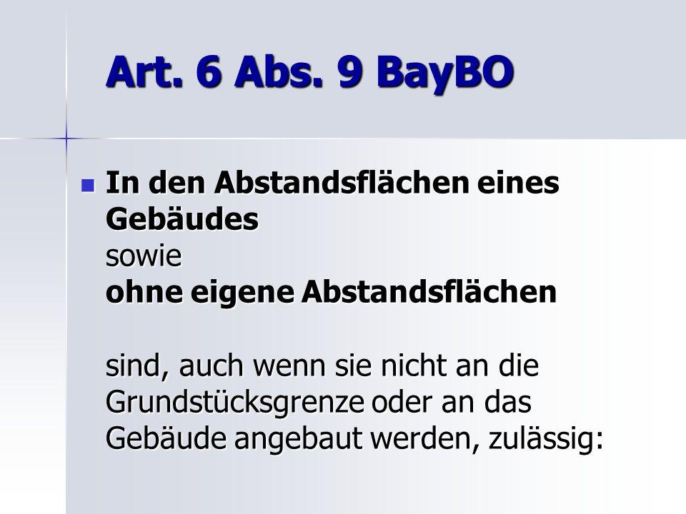 Art. 6 Abs. 9 BayBO In den Abstandsflächen eines Gebäudes sowie ohne eigene Abstandsflächen sind, auch wenn sie nicht an die Grundstücksgrenze oder an