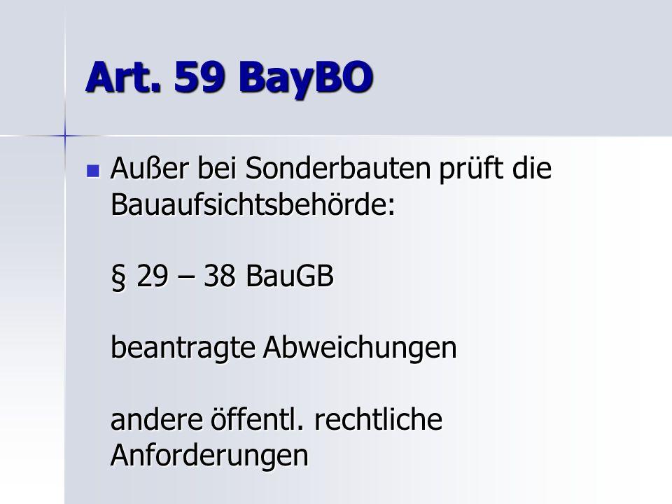 Art. 59 BayBO Außer bei Sonderbauten prüft die Bauaufsichtsbehörde: § 29 – 38 BauGB beantragte Abweichungen andere öffentl. rechtliche Anforderungen A
