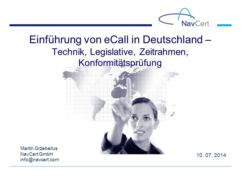 10. 07. 2014 Einführung von eCall in Deutschland – Technik, Legislative, Zeitrahmen, Konformitätsprüfung Martin Grzebellus NavCert GmbH info@navcert.c