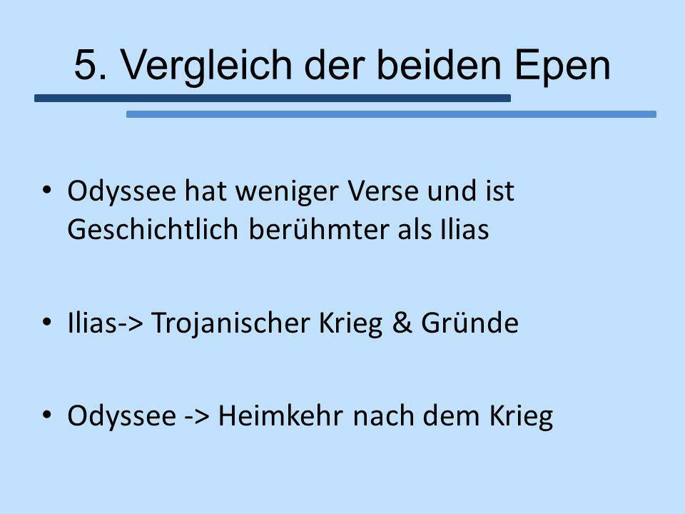 5. Vergleich der beiden Epen Odyssee hat weniger Verse und ist Geschichtlich berühmter als Ilias Ilias-> Trojanischer Krieg & Gründe Odyssee -> Heimke