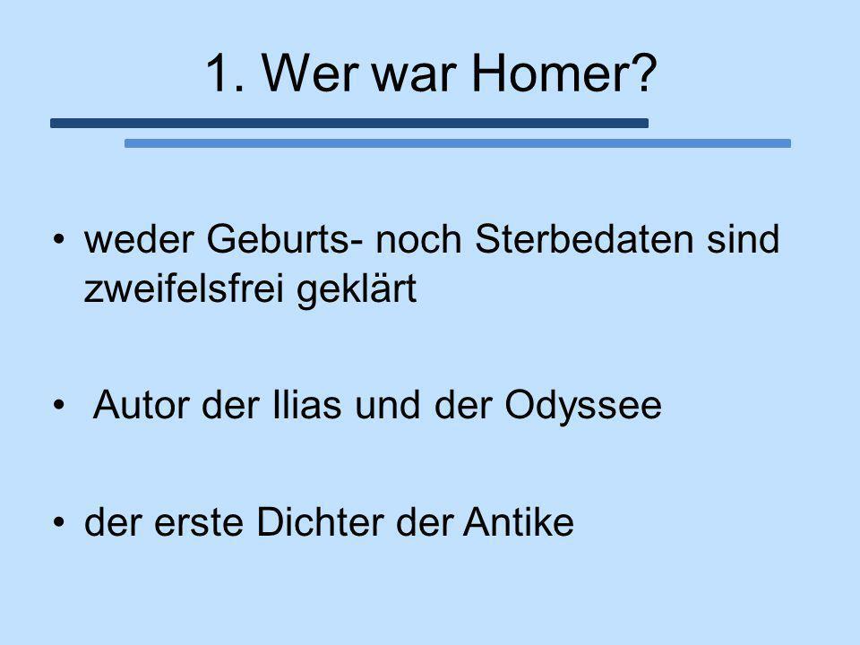 1. Wer war Homer? weder Geburts- noch Sterbedaten sind zweifelsfrei geklärt Autor der Ilias und der Odyssee der erste Dichter der Antike