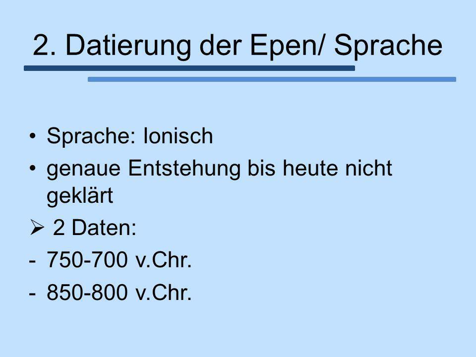2. Datierung der Epen/ Sprache Sprache: Ionisch genaue Entstehung bis heute nicht geklärt  2 Daten: -750-700 v.Chr. -850-800 v.Chr.