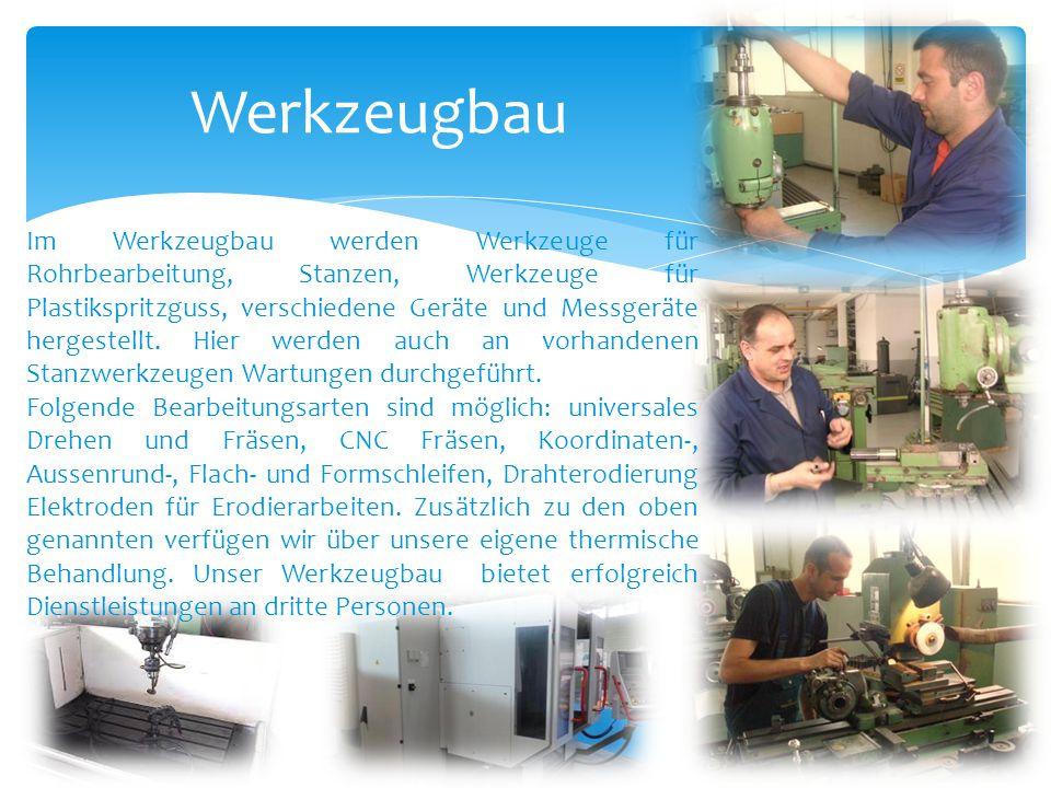 Im Werkzeugbau werden Werkzeuge für Rohrbearbeitung, Stanzen, Werkzeuge für Plastikspritzguss, verschiedene Geräte und Messgeräte hergestellt. Hier we