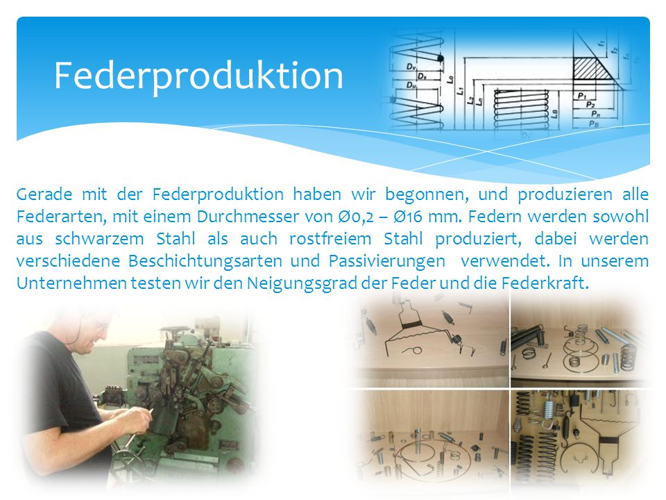 Federproduktion Gerade mit der Federproduktion haben wir begonnen, und produzieren alle Federarten, mit einem Durchmesser von Ø0,2 – Ø16 mm. Federn we