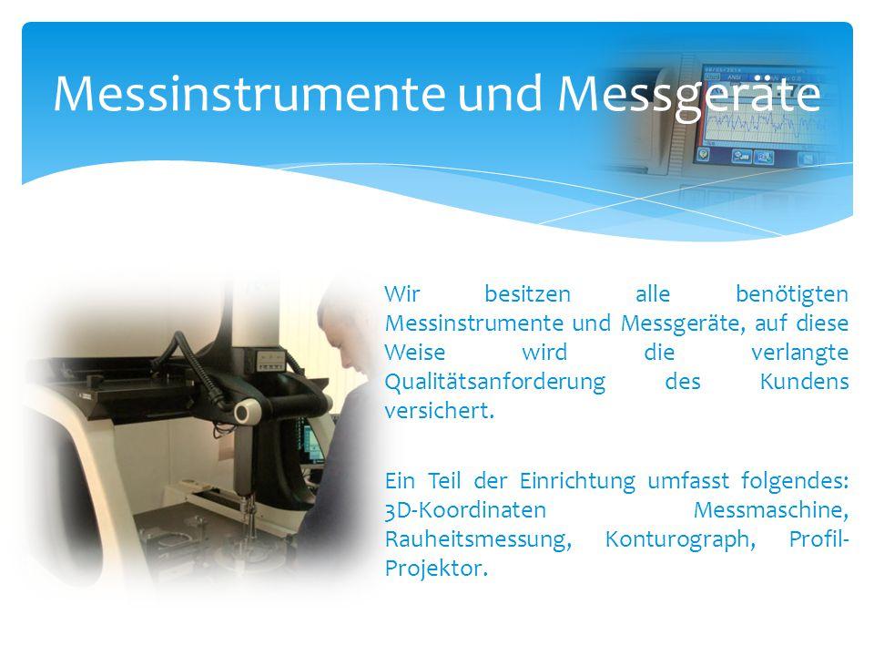 Messinstrumente und Messgeräte Wir besitzen alle benötigten Messinstrumente und Messgeräte, auf diese Weise wird die verlangte Qualitätsanforderung de