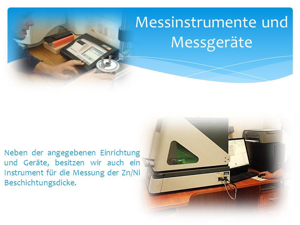 Messinstrumente und Messgeräte Neben der angegebenen Einrichtung und Geräte, besitzen wir auch ein Instrument für die Messung der Zn/Ni Beschichtungsd
