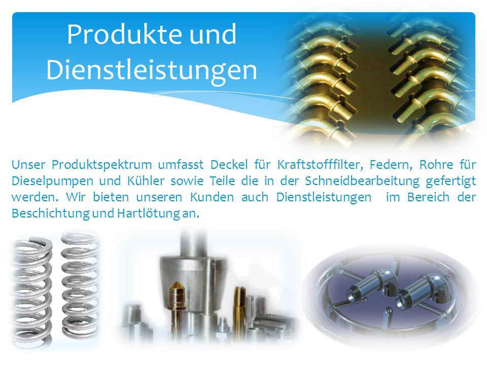 Produkte und Dienstleistungen Unser Produktspektrum umfasst Deckel für Kraftstofffilter, Federn, Rohre für Dieselpumpen und Kühler sowie Teile die in