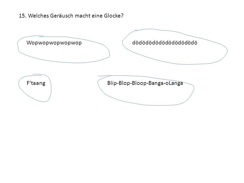 15. Welches Geräusch macht eine Glocke? Wopwopwopwopwopdödödödödödödödödödö F'taangBlip-Blop-Bloop-Banga-oLanga