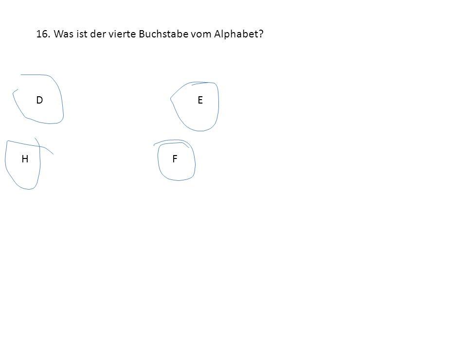 16. Was ist der vierte Buchstabe vom Alphabet? DE HF