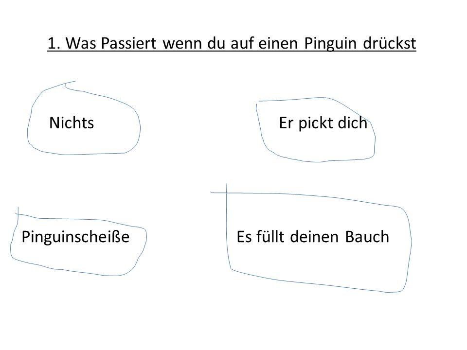 1. Was Passiert wenn du auf einen Pinguin drücksteinen Pinguin Pinguinscheiße Er pickt dichNichts Es füllt deinen Bauch