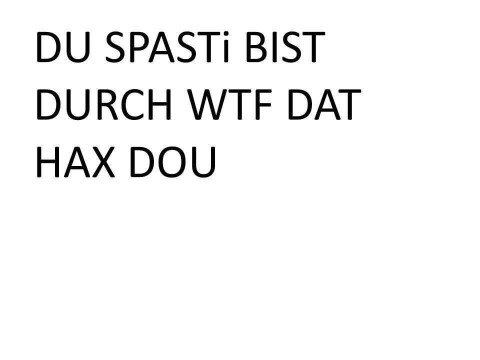 DU SPASTi BIST DURCH WTF DAT HAX DOU