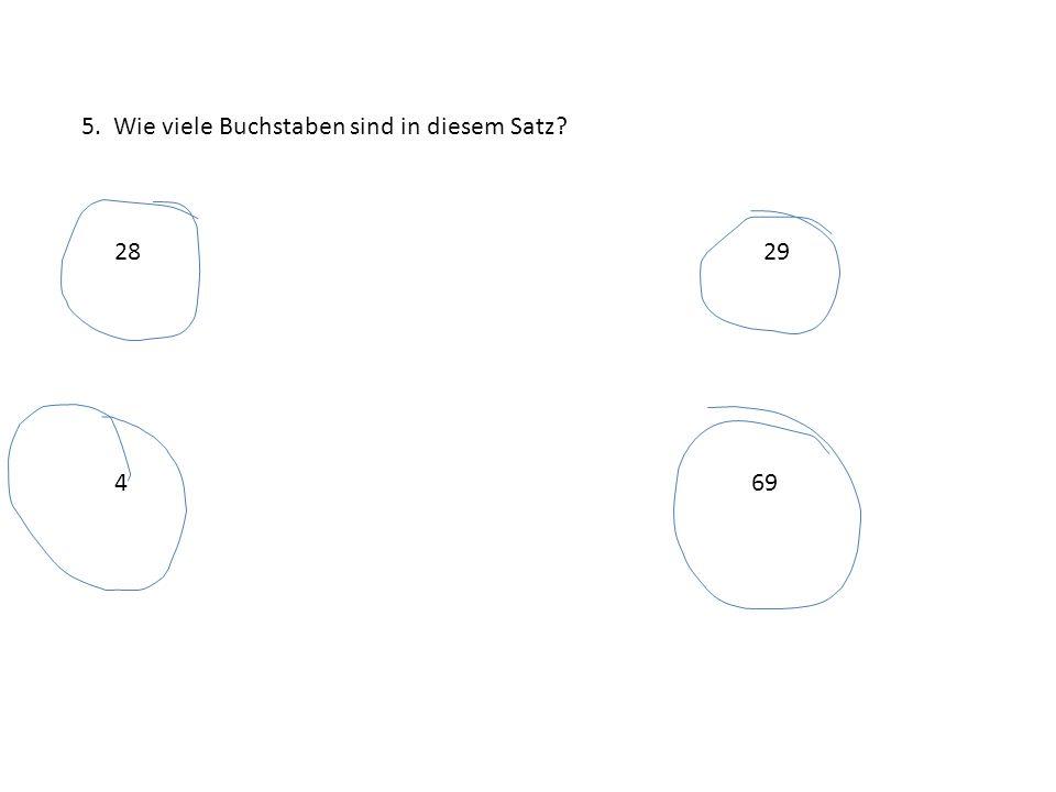 5. Wie viele Buchstaben sind in diesem Satz? 2829 469