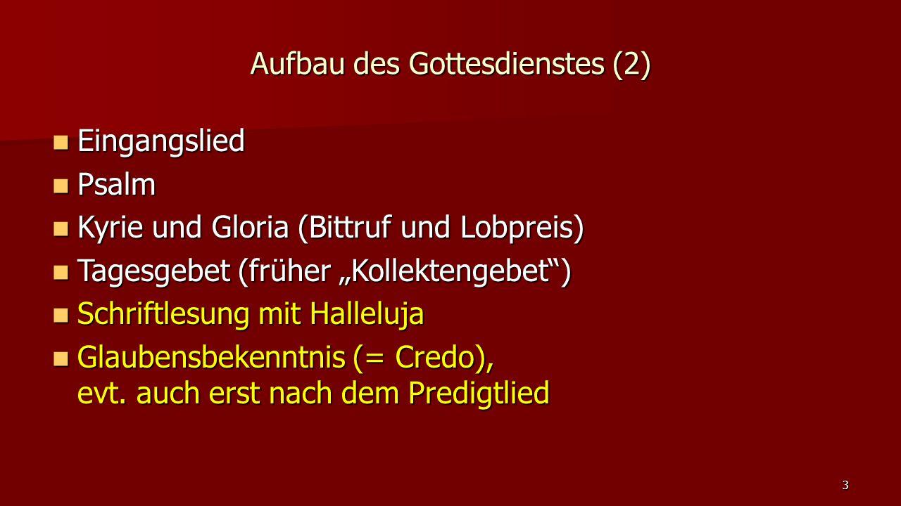 """Aufbau des Gottesdienstes (2) Eingangslied Eingangslied Psalm Psalm Kyrie und Gloria (Bittruf und Lobpreis) Kyrie und Gloria (Bittruf und Lobpreis) Tagesgebet (früher """"Kollektengebet ) Tagesgebet (früher """"Kollektengebet ) Schriftlesung mit Halleluja Schriftlesung mit Halleluja Glaubensbekenntnis (= Credo), evt."""