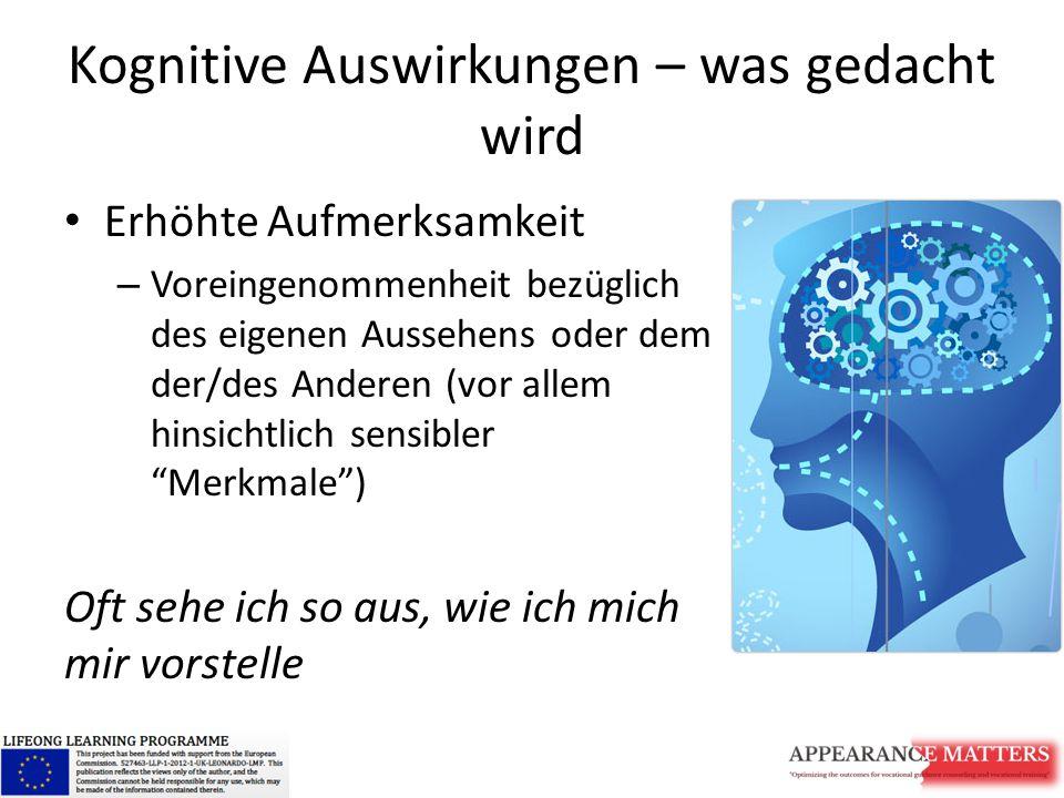 Kognitive Auswirkungen – was gedacht wird Erhöhte Aufmerksamkeit – Voreingenommenheit bezüglich des eigenen Aussehens oder dem der/des Anderen (vor allem hinsichtlich sensibler Merkmale ) Oft sehe ich so aus, wie ich mich mir vorstelle