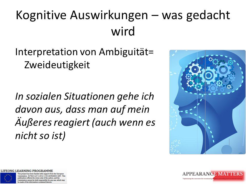 Kognitive Auswirkungen – was gedacht wird Interpretation von Ambiguität= Zweideutigkeit In sozialen Situationen gehe ich davon aus, dass man auf mein Äußeres reagiert (auch wenn es nicht so ist)