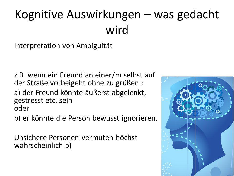 Kognitive Auswirkungen – was gedacht wird Interpretation von Ambiguität z.B. wenn ein Freund an einer/m selbst auf der Straße vorbeigeht ohne zu grüße